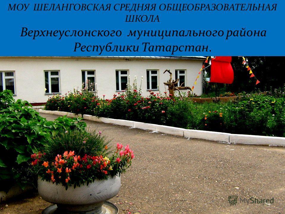 МОУ ШЕЛАНГОВСКАЯ СРЕДНЯЯ ОБЩЕОБРАЗОВАТЕЛЬНАЯ ШКОЛА Верхнеуслонского муниципального района Республики Татарстан.