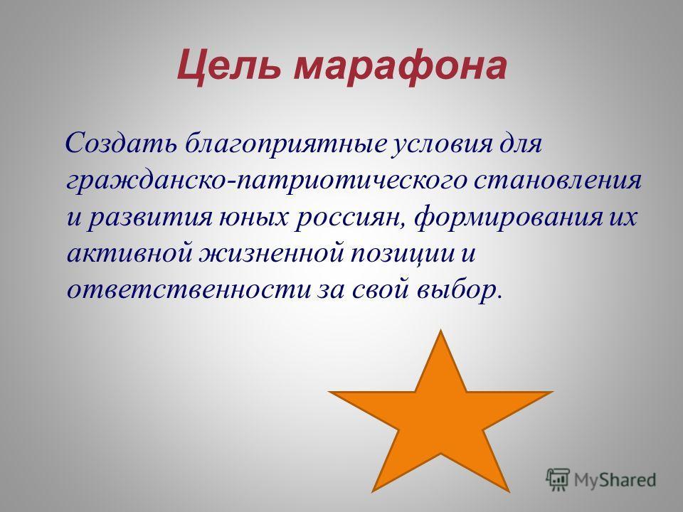Цель марафона Создать благоприятные условия для гражданско-патриотического становления и развития юных россиян, формирования их активной жизненной позиции и ответственности за свой выбор.