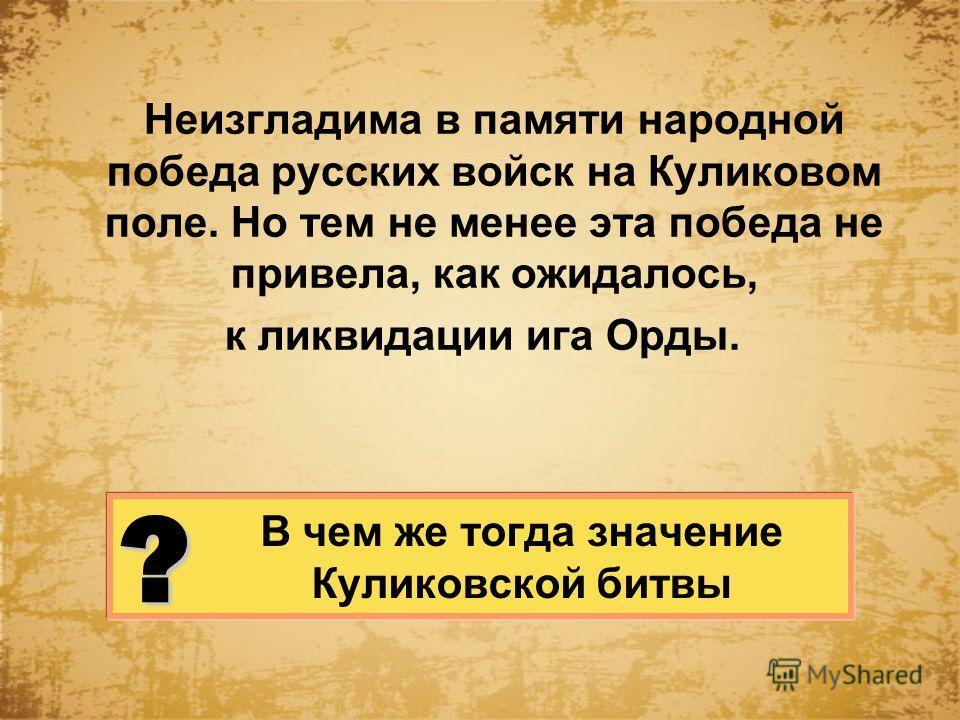 В чем же тогда значение Куликовской битвы Неизгладима в памяти народной победа русских войск на Куликовом поле. Но тем не менее эта победа не привела, как ожидалось, к ликвидации ига Орды. ?