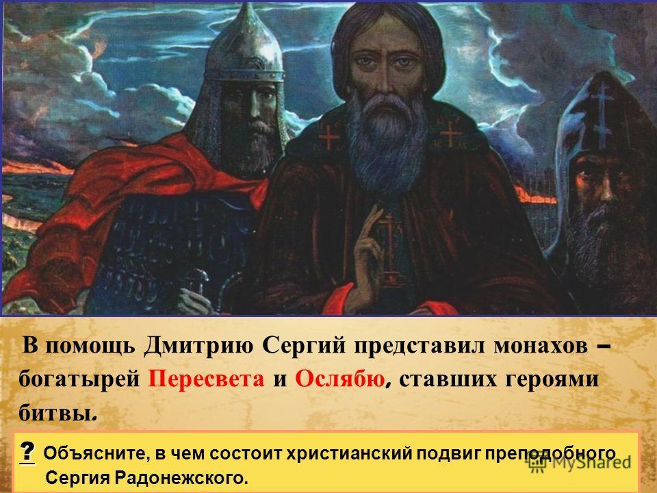 В помощь Дмитрию Сергий представил монахов – богатырей Пересвета и Ослябю, ставших героями битвы. ? ? Объясните, в чем состоит христианский подвиг преподобного Сергия Радонежского.