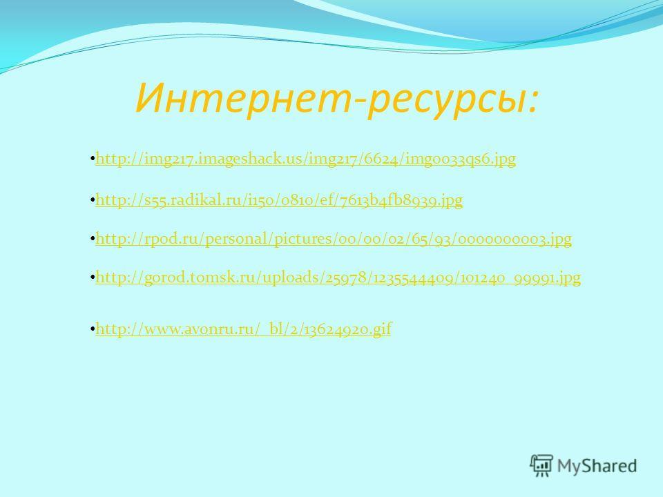 Интернет-ресурсы: http://img217.imageshack.us/img217/6624/img0033qs6. jpg http://s55.radikal.ru/i150/0810/ef/7613b4fb8939. jpg http://rpod.ru/personal/pictures/00/00/02/65/93/0000000003. jpg http://gorod.tomsk.ru/uploads/25978/1235544409/101240_99991