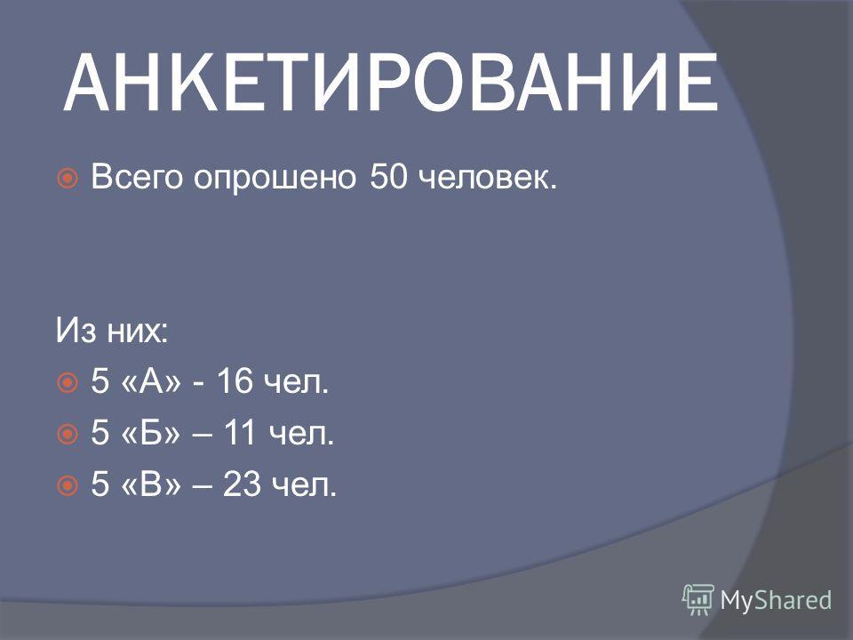 АНКЕТИРОВАНИЕ Всего опрошено 50 человек. Из них: 5 «А» - 16 чел. 5 «Б» – 11 чел. 5 «В» – 23 чел.