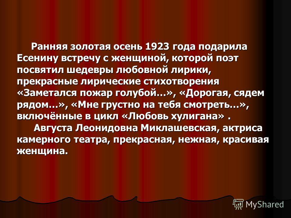 Ранняя золотая осень 1923 года подарила Есенину встречу с женщиной, которой поэт посвятил шедевры любовной лирики, прекрасные лирические стихотворения «Заметался пожар голубой…», «Дорогая, сядем рядом…», «Мне грустно на тебя смотреть…», включённые в