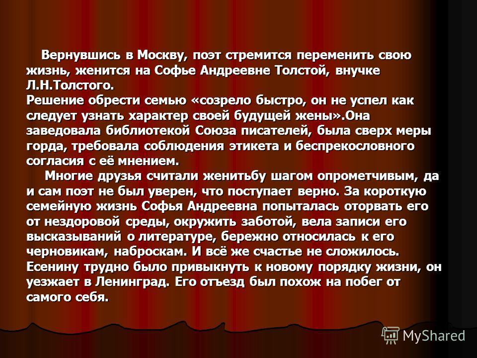 Вернувшись в Москву, поэт стремится переменить свою жизнь, женится на Софье Андреевне Толстой, внучке Л.Н.Толстого. Решение обрести семью «созрело быстро, он не успел как следует узнать характер своей будущей жены».Она заведовала библиотекой Союза пи
