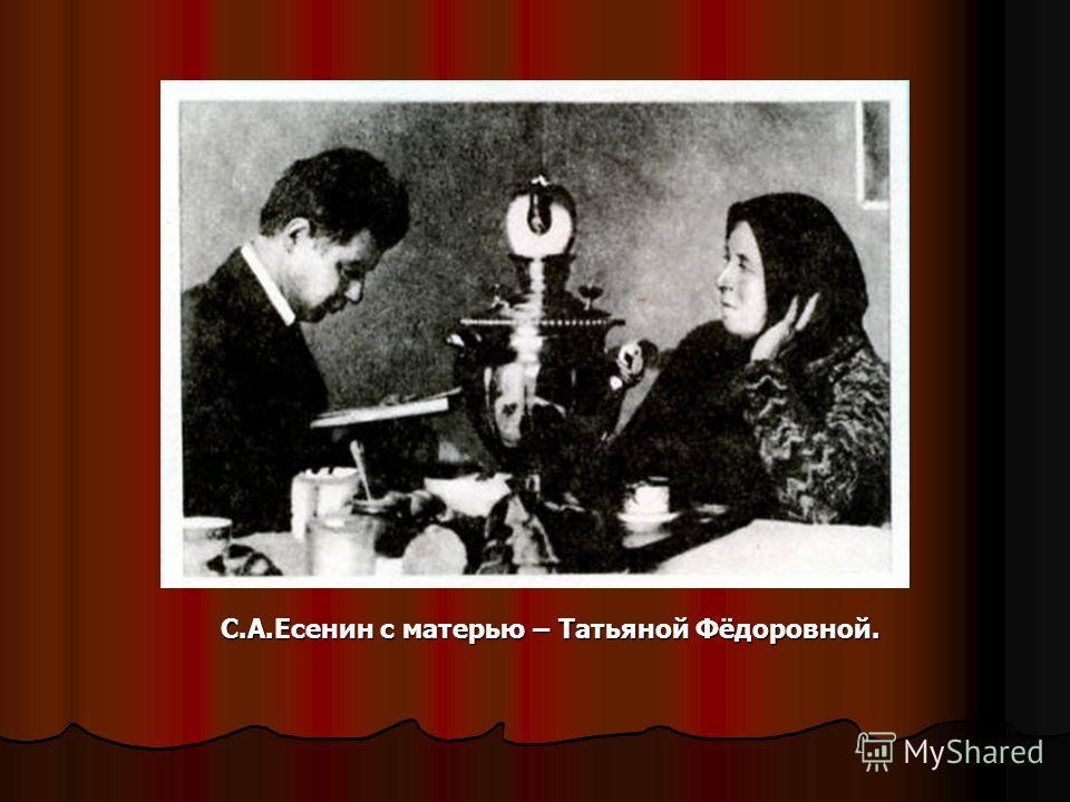С.А.Есенин с матерью – Татьяной Фёдоровной. С.А.Есенин с матерью – Татьяной Фёдоровной.