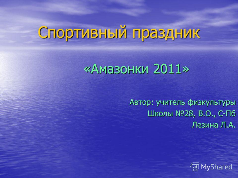 Спортивный праздник «Амазонки 2011» Автор: учитель физкультуры Школы 28, В.О., С-Пб Лезина Л.А.