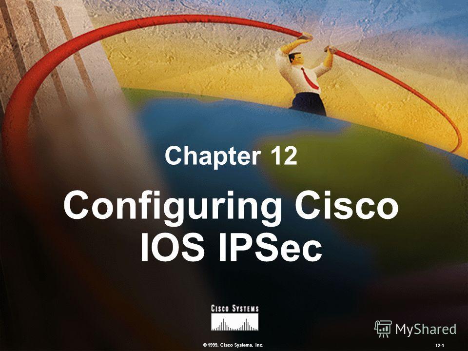 © 1999, Cisco Systems, Inc. 12-1 Configuring Cisco IOS IPSec Chapter 12
