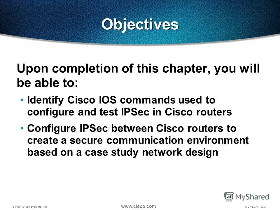 © 1999, Cisco Systems, Inc. www.cisco.com MCNS 2.012-2 Objectives Upon completion of this chapter, you will be able to: Identify Cisco IOS commands used to configure and test IPSec in Cisco routers Configure IPSec between Cisco routers to create a se