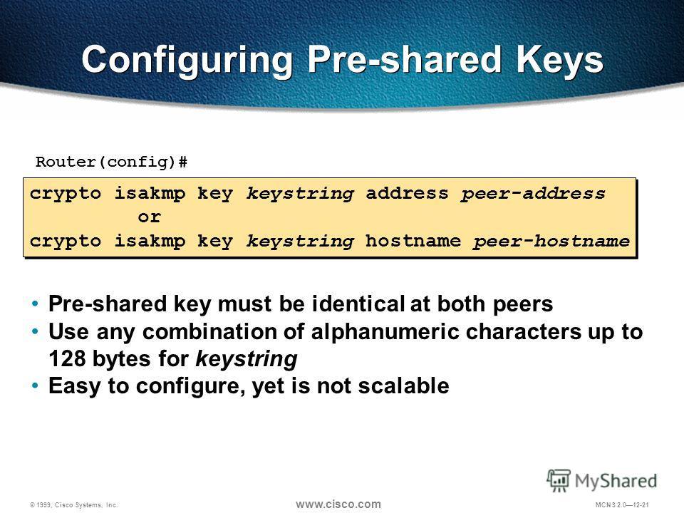 © 1999, Cisco Systems, Inc. www.cisco.com MCNS 2.012-21 Configuring Pre-shared Keys crypto isakmp key keystring address peer-address or crypto isakmp key keystring hostname peer-hostname crypto isakmp key keystring address peer-address or crypto isak
