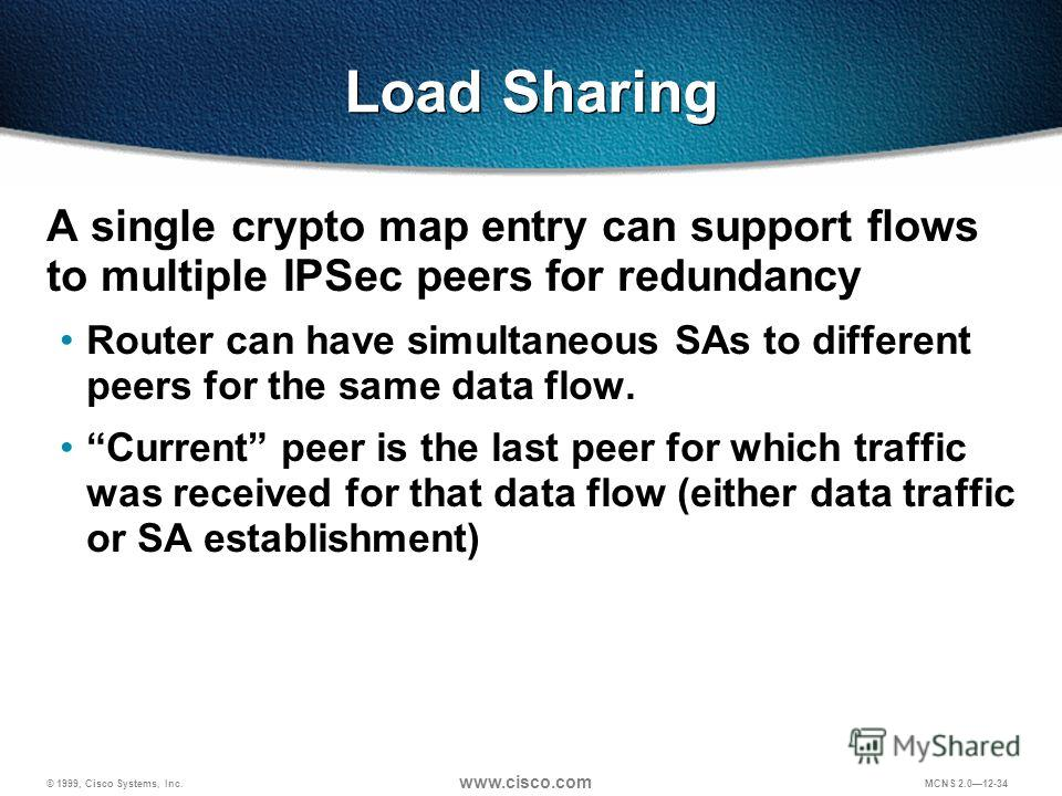 © 1999, Cisco Systems, Inc. www.cisco.com MCNS 2.012-34 Load Sharing A single crypto map entry can support flows to multiple IPSec peers for redundancy Router can have simultaneous SAs to different peers for the same data flow. Current peer is the la