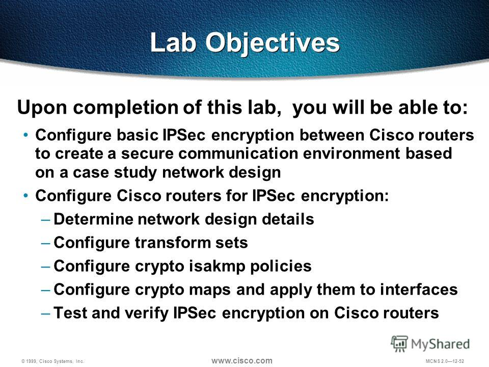 © 1999, Cisco Systems, Inc. www.cisco.com MCNS 2.012-52 Lab Objectives Upon completion of this lab, you will be able to: Configure basic IPSec encryption between Cisco routers to create a secure communication environment based on a case study network