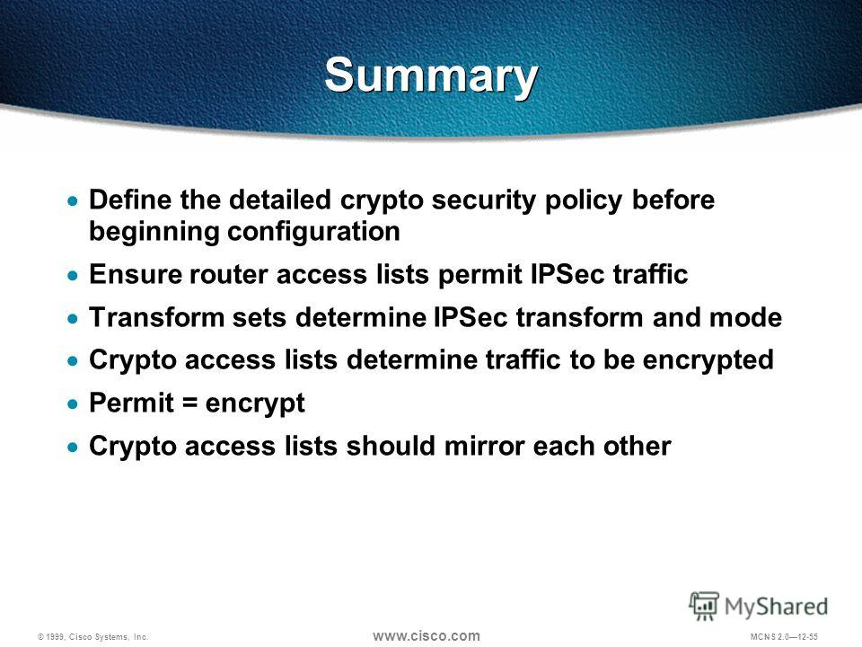 © 1999, Cisco Systems, Inc. www.cisco.com MCNS 2.012-55 Summary Define the detailed crypto security policy before beginning configuration Ensure router access lists permit IPSec traffic Transform sets determine IPSec transform and mode Crypto access