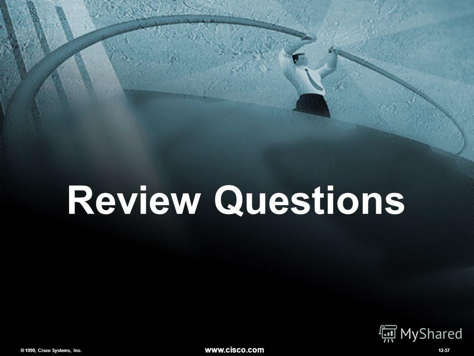 © 1999, Cisco Systems, Inc. www.cisco.com MCNS 2.012-57 © 1999, Cisco Systems, Inc. www.cisco.com 12-57 Review Questions
