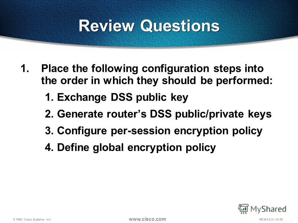 © 1999, Cisco Systems, Inc. www.cisco.com MCNS 2.012-58 1. Place the following configuration steps into the order in which they should be performed: 1. Exchange DSS public key 2. Generate routers DSS public/private keys 3. Configure per-session encry