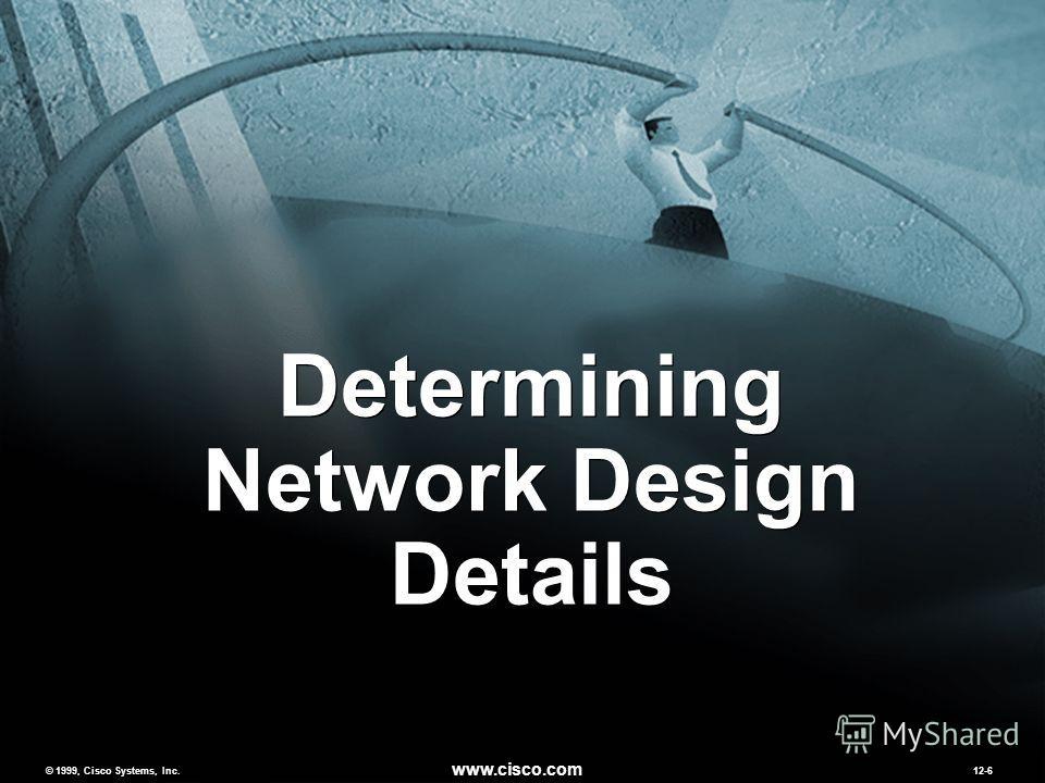 © 1999, Cisco Systems, Inc. www.cisco.com MCNS 2.012-6 © 1999, Cisco Systems, Inc. www.cisco.com 12-6 Determining Network Design Details