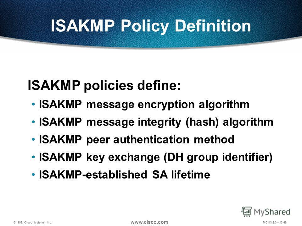 © 1999, Cisco Systems, Inc. www.cisco.com MCNS 2.012-69 ISAKMP Policy Definition ISAKMP policies define: ISAKMP message encryption algorithm ISAKMP message integrity (hash) algorithm ISAKMP peer authentication method ISAKMP key exchange (DH group ide