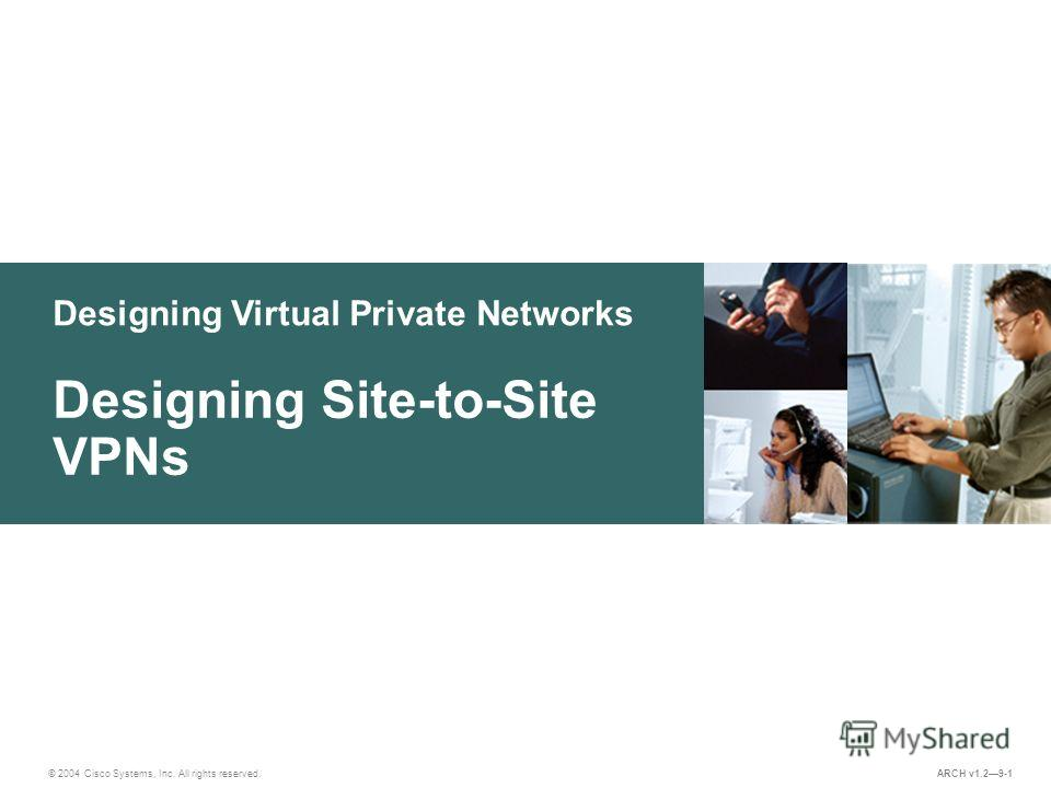 Designing Virtual Private Networks © 2004 Cisco Systems, Inc. All rights reserved. Designing Site-to-Site VPNs ARCH v1.29-1