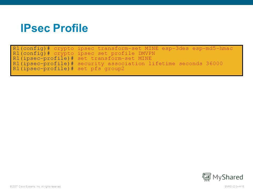 © 2007 Cisco Systems, Inc. All rights reserved.SNRS v2.04-16 IPsec Profile R1(config)# crypto ipsec transform-set MINE esp-3des esp-md5-hmac R1(config)# crypto ipsec set profile DMVPN R1(ipsec-profile)# set transform-set MINE R1(ipsec-profile)# secur