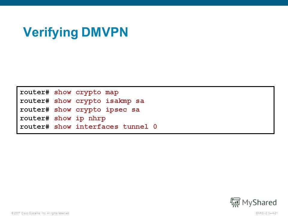 © 2007 Cisco Systems, Inc. All rights reserved.SNRS v2.04-21 Verifying DMVPN router# show crypto map router# show crypto isakmp sa router# show crypto ipsec sa router# show ip nhrp router# show interfaces tunnel 0