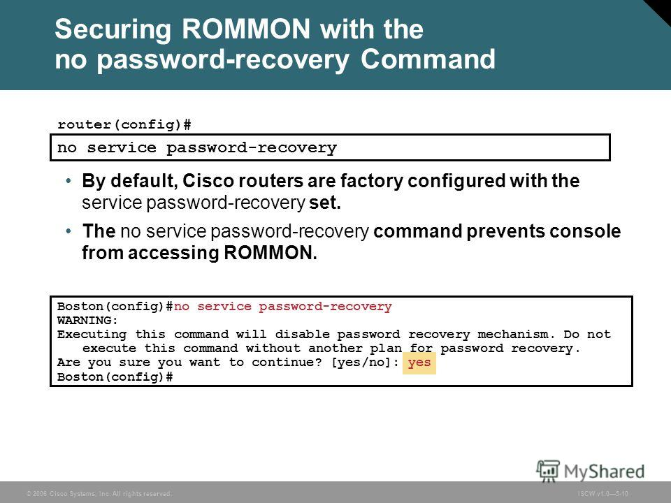 © 2006 Cisco Systems, Inc. All rights reserved.ISCW v1.05-10 Securing ROMMON with the no password-recovery Command router(config)# no service password-recovery By default, Cisco routers are factory configured with the service password-recovery set. T