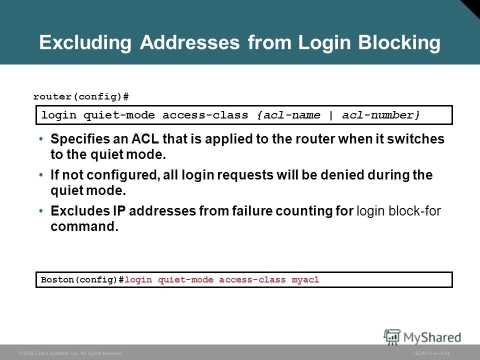 © 2006 Cisco Systems, Inc. All rights reserved.ISCW v1.05-14 Excluding Addresses from Login Blocking router(config)# login quiet-mode access-class {acl-name | acl-number} Specifies an ACL that is applied to the router when it switches to the quiet mo