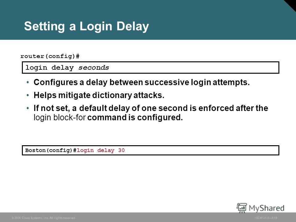 © 2006 Cisco Systems, Inc. All rights reserved.ISCW v1.05-15 Setting a Login Delay router(config)# login delay seconds Configures a delay between successive login attempts. Helps mitigate dictionary attacks. If not set, a default delay of one second