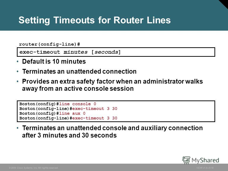 © 2006 Cisco Systems, Inc. All rights reserved.ISCW v1.05-18 Setting Timeouts for Router Lines router(config-line)# exec-timeout minutes [seconds] Default is 10 minutes Terminates an unattended connection Provides an extra safety factor when an admin