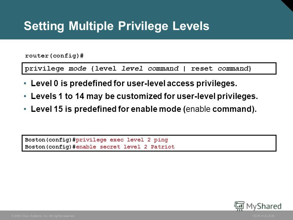© 2006 Cisco Systems, Inc. All rights reserved.ISCW v1.05-20 Setting Multiple Privilege Levels router(config)# privilege mode {level level command | reset command} Level 0 is predefined for user-level access privileges. Levels 1 to 14 may be customiz