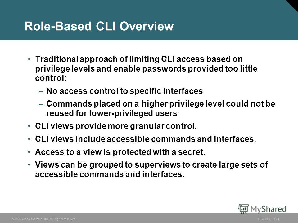 © 2006 Cisco Systems, Inc. All rights reserved.ISCW v1.05-24 Role-Based CLI Overview Traditional approach of limiting CLI access based on privilege levels and enable passwords provided too little control: –No access control to specific interfaces –Co