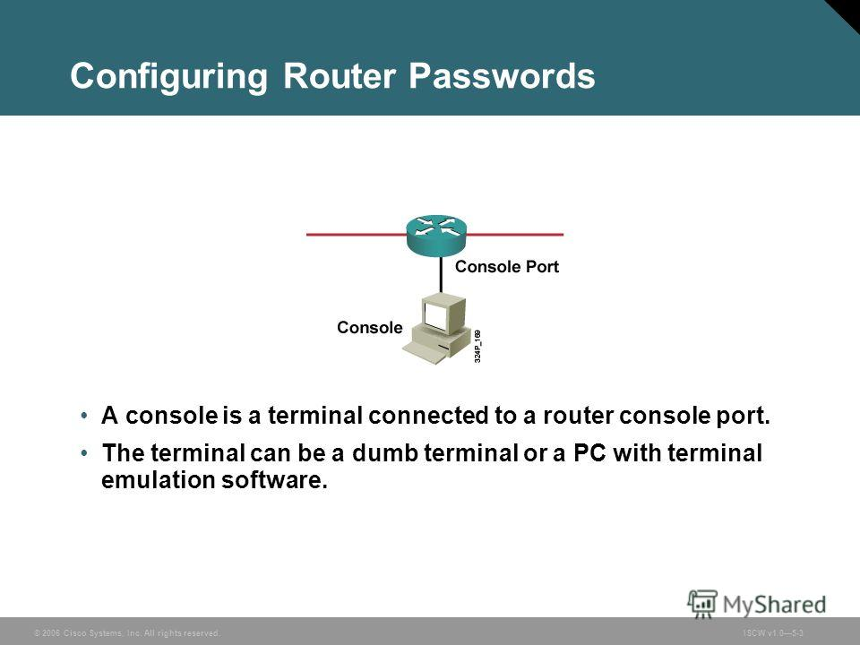 © 2006 Cisco Systems, Inc. All rights reserved.ISCW v1.05-3 Configuring Router Passwords A console is a terminal connected to a router console port. The terminal can be a dumb terminal or a PC with terminal emulation software.