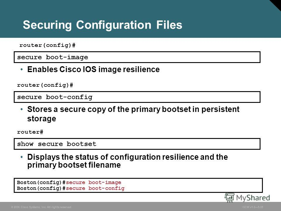 © 2006 Cisco Systems, Inc. All rights reserved.ISCW v1.05-35 Securing Configuration Files router(config)# Enables Cisco IOS image resilience Boston(config)#secure boot-image Boston(config)#secure boot-config secure boot-image router(config)# secure b