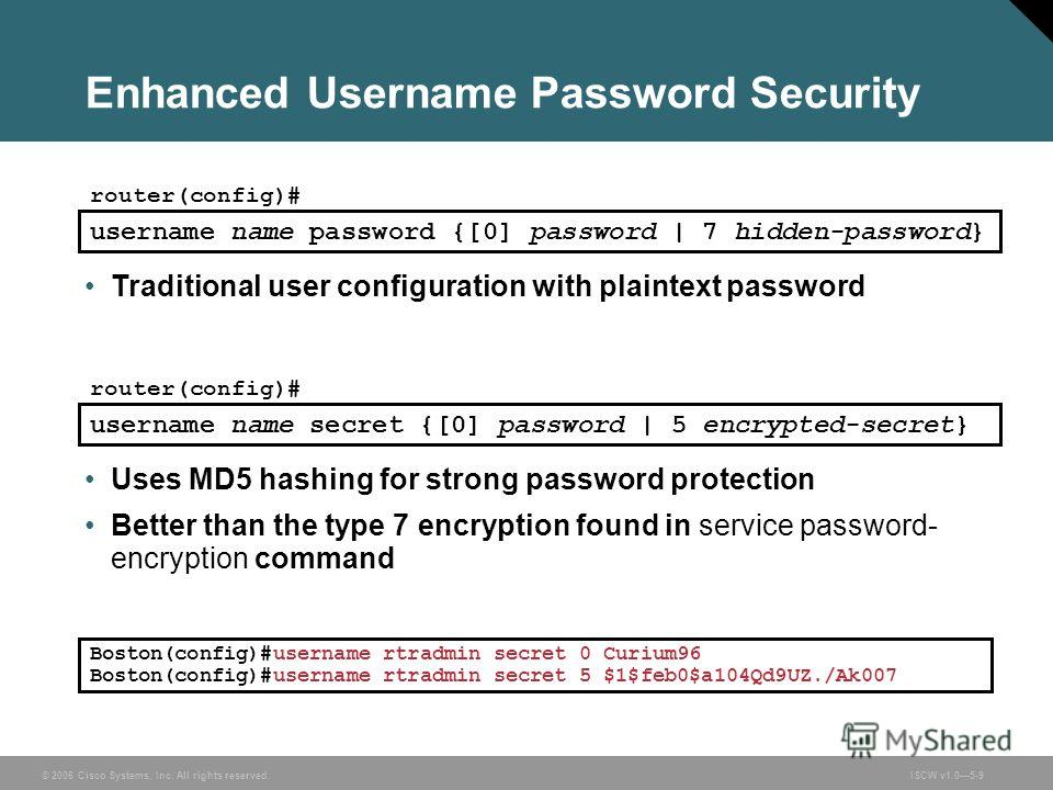 © 2006 Cisco Systems, Inc. All rights reserved.ISCW v1.05-9 Enhanced Username Password Security router(config)# username name secret {[0] password | 5 encrypted-secret} Uses MD5 hashing for strong password protection Better than the type 7 encryption