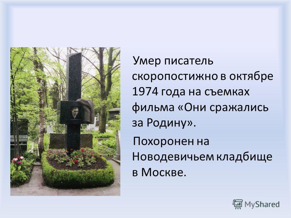 Умер писатель скоропостижно в октябре 1974 года на съемках фильма «Они сражались за Родину». Похоронен на Новодевичьем кладбище в Москве.