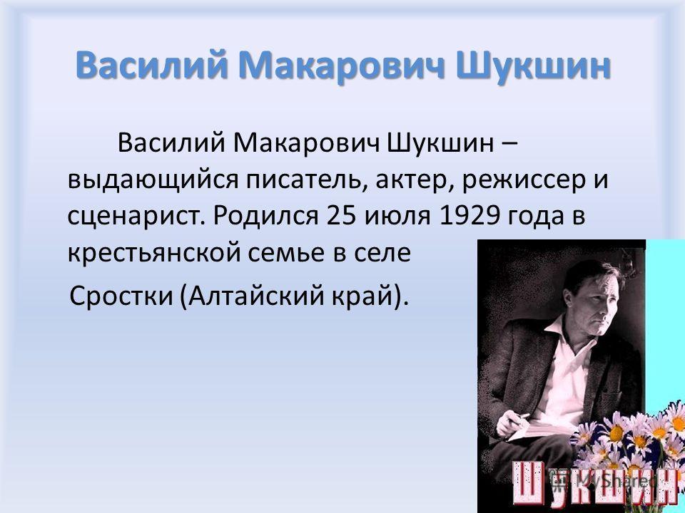 Василий Макарович Шукшин Василий Макарович Шукшин – выдающийся писатель, актер, режиссер и сценарист. Родился 25 июля 1929 года в крестьянской семье в селе Сростки (Алтайский край).