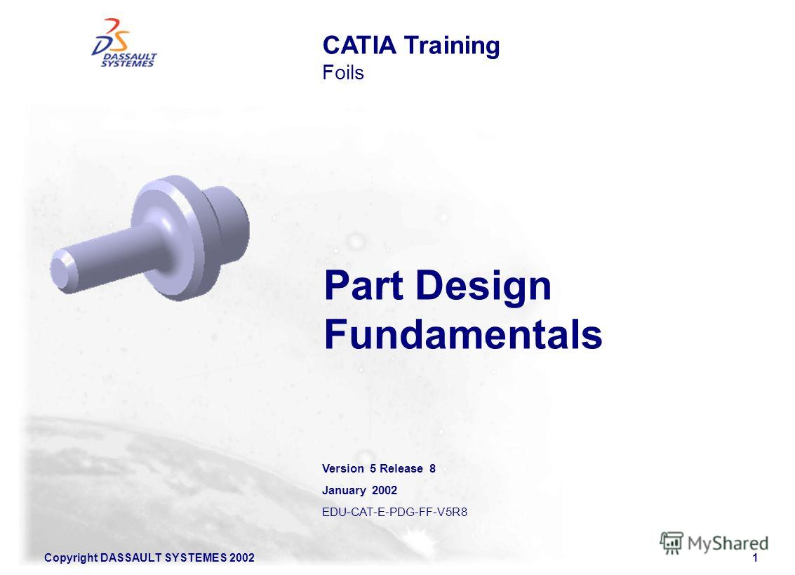Copyright DASSAULT SYSTEMES 20021 CATIA Training Foils Part Design Fundamentals Version 5 Release 8 January 2002 EDU-CAT-E-PDG-FF-V5R8