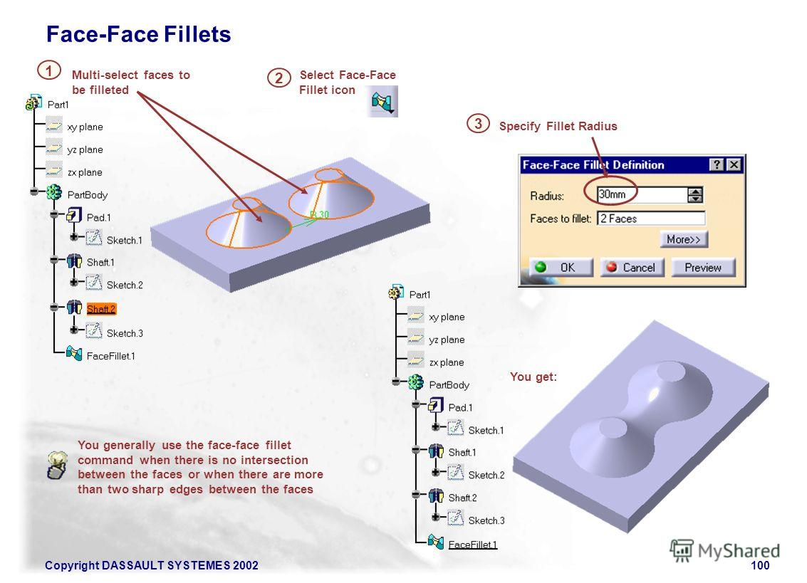 Copyright DASSAULT SYSTEMES 2002100 You generally use the face-face fillet command when there is no intersection between the faces or when there are more than two sharp edges between the faces Select Face-Face Fillet icon 2 Multi-select faces to be f