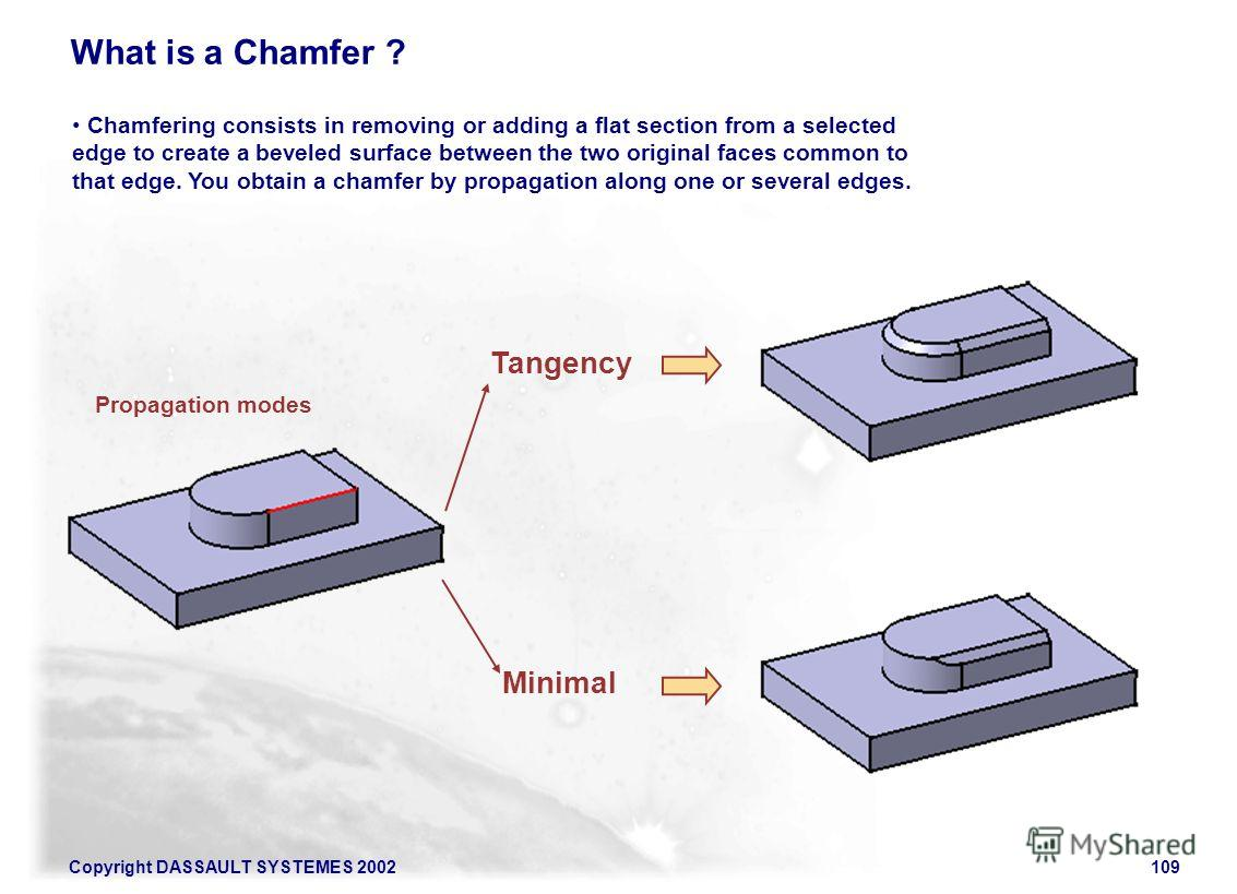 Copyright DASSAULT SYSTEMES 2002109 Chamfering consists in removing or adding a flat section from a selected edge to create a beveled surface between the two original faces common to that edge. You obtain a chamfer by propagation along one or several