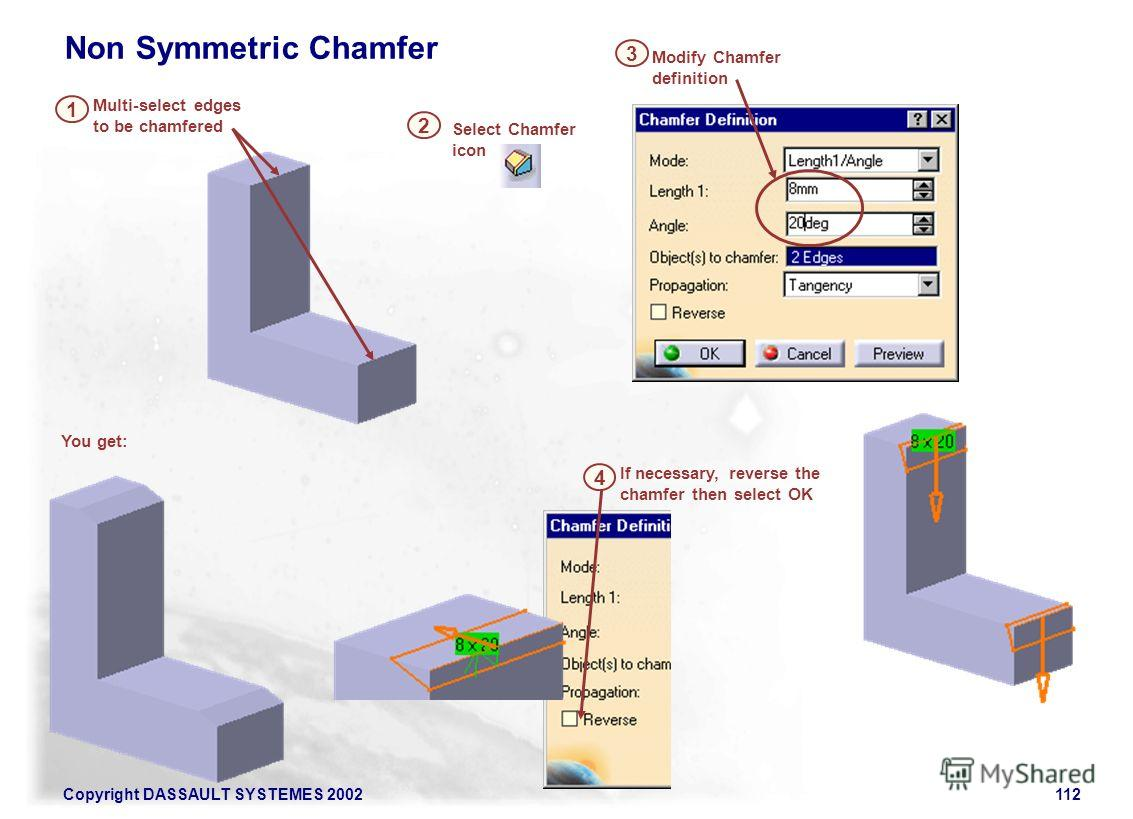Copyright DASSAULT SYSTEMES 2002112 Multi-select edges to be chamfered 1 Select Chamfer icon Modify Chamfer definition 3 Non Symmetric Chamfer If necessary, reverse the chamfer then select OK 4 2 You get: