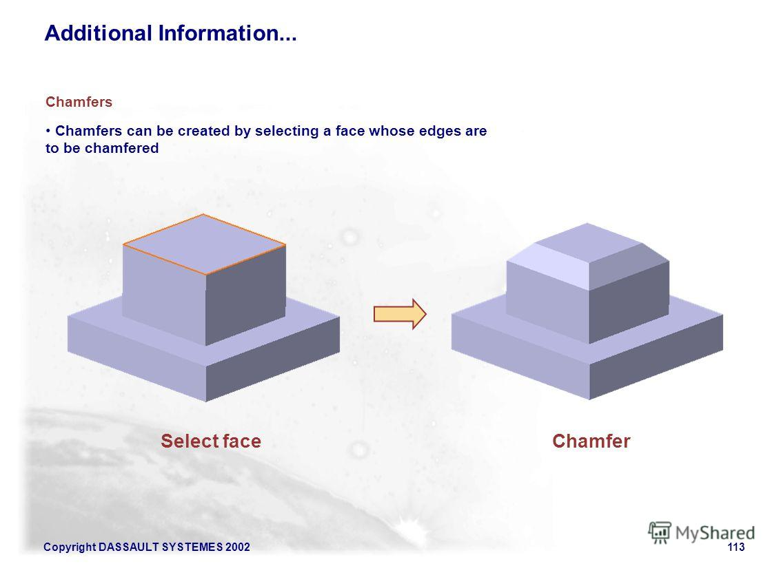 Copyright DASSAULT SYSTEMES 2002113 Chamfers can be created by selecting a face whose edges are to be chamfered Chamfers Select faceChamfer Additional Information...