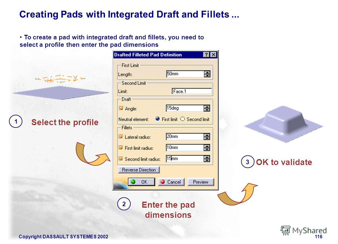 Copyright DASSAULT SYSTEMES 2002116 Creating Pads with Integrated Draft and Fillets... Select the profile 1 To create a pad with integrated draft and fillets, you need to select a profile then enter the pad dimensions Enter the pad dimensions 2 OK to