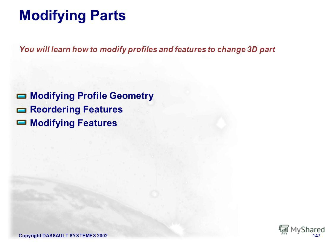 Copyright DASSAULT SYSTEMES 2002147 Modifying Profile Geometry Reordering Features Modifying Features Modifying Parts You will learn how to modify profiles and features to change 3D part
