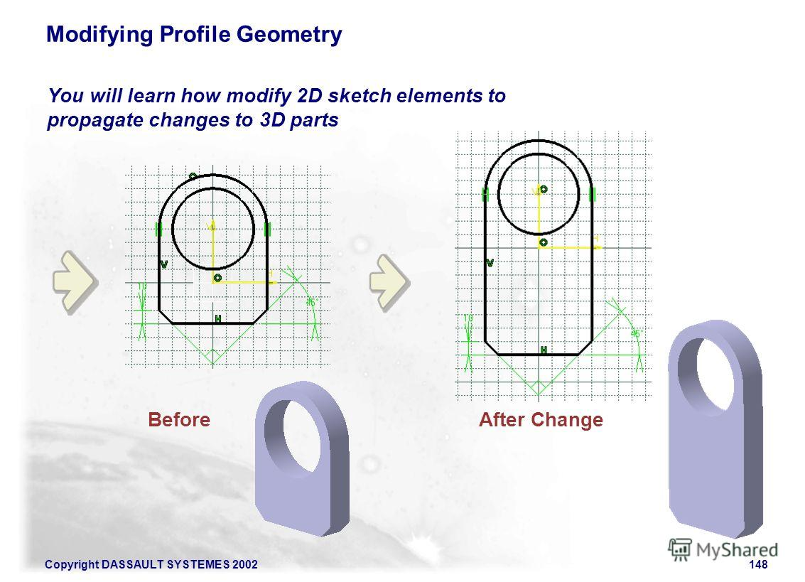 Copyright DASSAULT SYSTEMES 2002148 You will learn how modify 2D sketch elements to propagate changes to 3D parts Modifying Profile Geometry After ChangeBefore