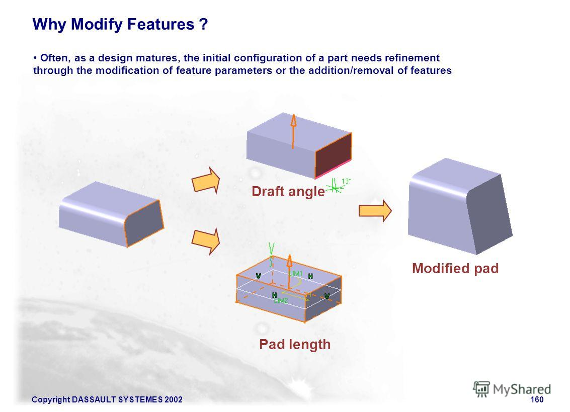 Copyright DASSAULT SYSTEMES 2002160 Often, as a design matures, the initial configuration of a part needs refinement through the modification of feature parameters or the addition/removal of features Why Modify Features ? Modified pad Draft angle Pad