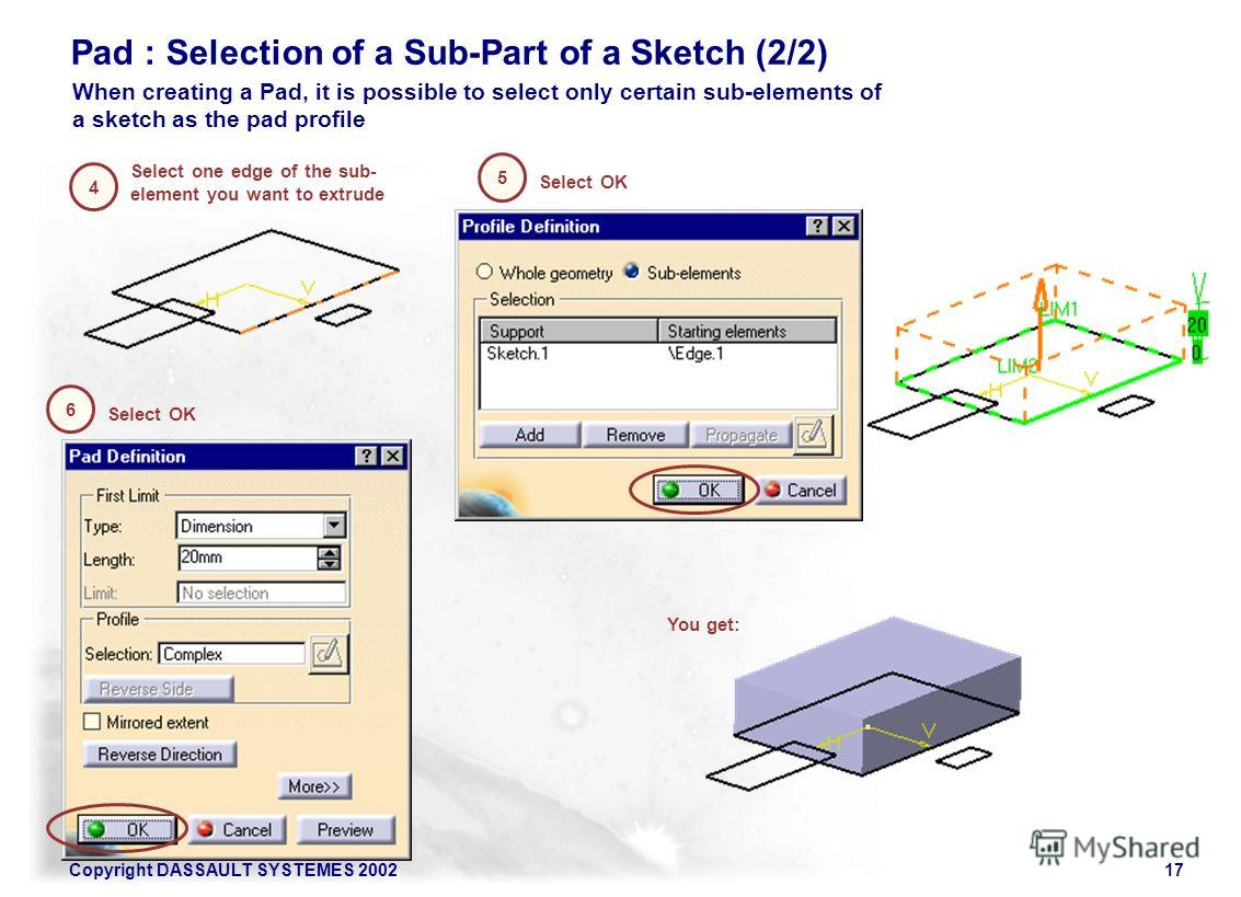 Copyright DASSAULT SYSTEMES 200217 Pad : Selection of a Sub-Part of a Sketch (2/2) Select one edge of the sub- element you want to extrude 4 When creating a Pad, it is possible to select only certain sub-elements of a sketch as the pad profile 5 Sele