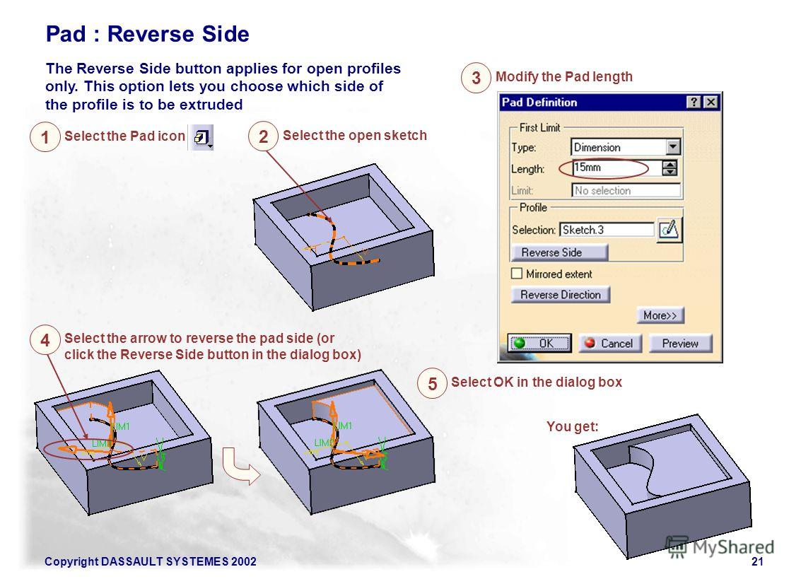 Copyright DASSAULT SYSTEMES 200221 Pad : Reverse Side The Reverse Side button applies for open profiles only. This option lets you choose which side of the profile is to be extruded Select the Pad icon 1 Select the open sketch 2 Modify the Pad length