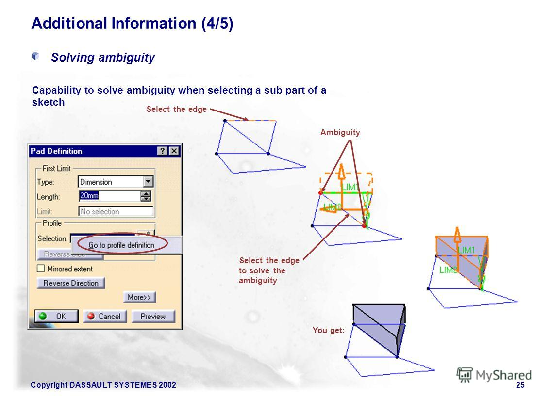 Copyright DASSAULT SYSTEMES 200225 Additional Information (4/5) Solving ambiguity Capability to solve ambiguity when selecting a sub part of a sketch Select the edge Ambiguity Select the edge to solve the ambiguity You get: