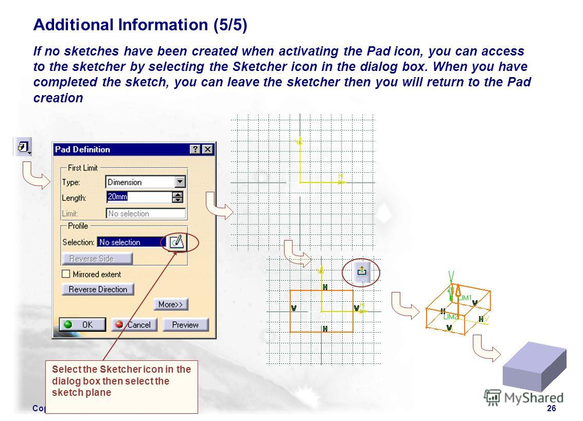 Copyright DASSAULT SYSTEMES 200226 Additional Information (5/5) If no sketches have been created when activating the Pad icon, you can access to the sketcher by selecting the Sketcher icon in the dialog box. When you have completed the sketch, you ca