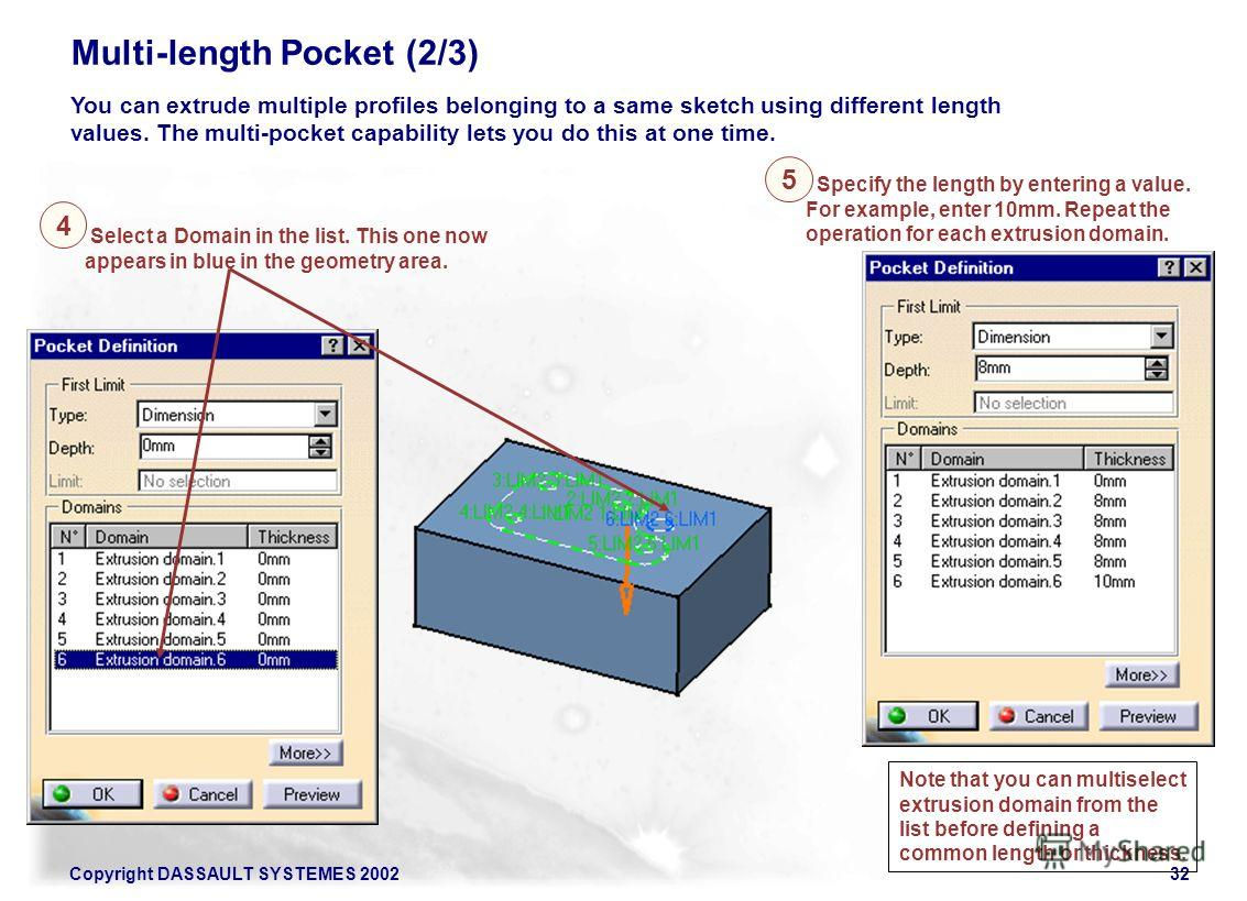 Copyright DASSAULT SYSTEMES 200232 Multi-length Pocket (2/3) 4 You can extrude multiple profiles belonging to a same sketch using different length values. The multi-pocket capability lets you do this at one time. 5 Select a Domain in the list. This o