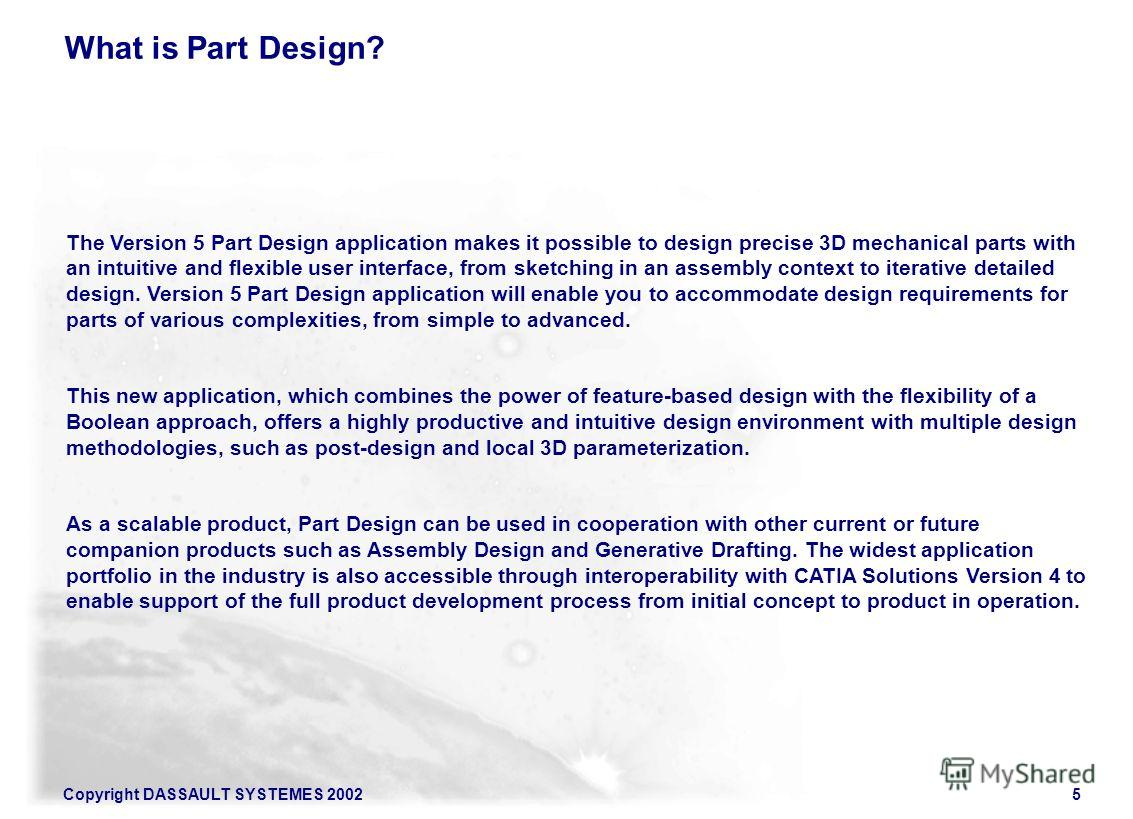 Copyright DASSAULT SYSTEMES 20025 The Version 5 Part Design application makes it possible to design precise 3D mechanical parts with an intuitive and flexible user interface, from sketching in an assembly context to iterative detailed design. Version