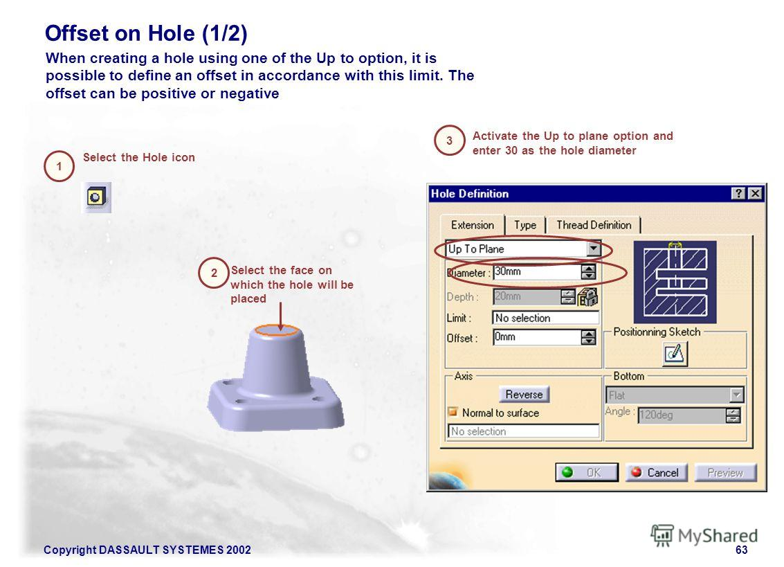 Copyright DASSAULT SYSTEMES 200263 Offset on Hole (1/2) Select the Hole icon Activate the Up to plane option and enter 30 as the hole diameter 1 2 3 Select the face on which the hole will be placed When creating a hole using one of the Up to option,